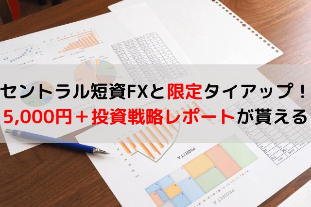 セントラル短資FXと限定タイアップ! 5,000円+投資戦略レポートが貰える-min